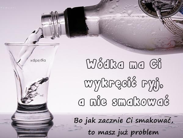 Wódka ma Ci wykręcić ryj, a nie smakować Bo jak zacznie Ci smakować, to masz już problem