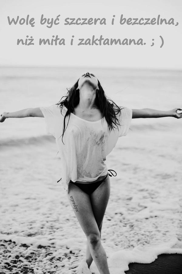 Wolę być szczera i bezczelna, niż miła i zakłamana. ; )