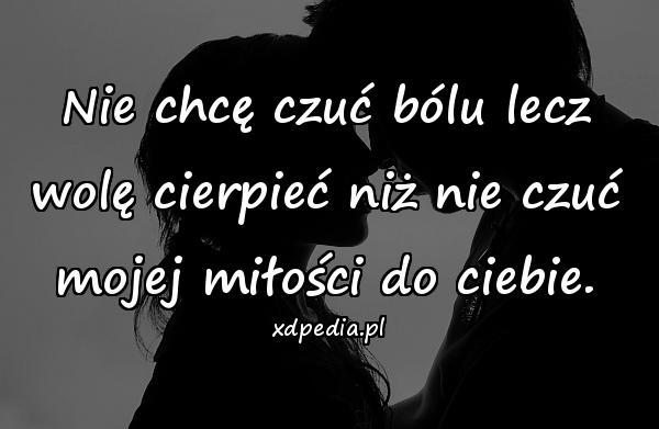Nie chcę czuć bólu lecz wolę cierpieć niż nie czuć mojej miłości do ciebie.