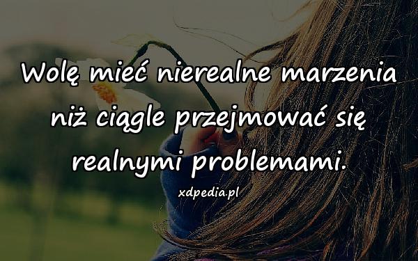 Wolę mieć nierealne marzenia niż ciągle przejmować się realnymi problemami.
