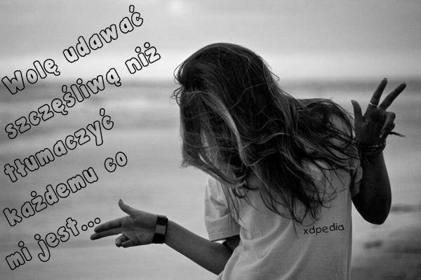 Wolę udawać szczęśliwą niż tłumaczyć każdemu co mi jest
