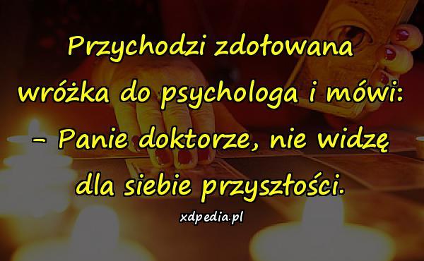 Przychodzi zdołowana wróżka do psychologa i mówi: - Panie doktorze, nie widzę dla siebie przyszłości.