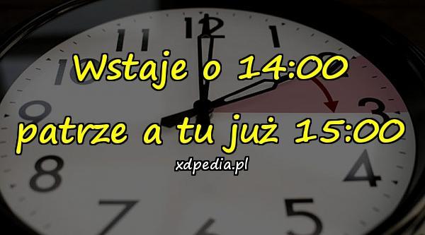 Wstaje o 14:00 patrze a tu już 15:00