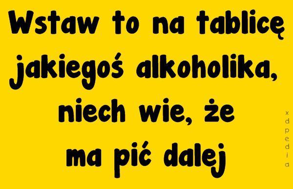 Wstaw to na tablicę jakiegoś alkoholika, niech wie, że ma pić dalej