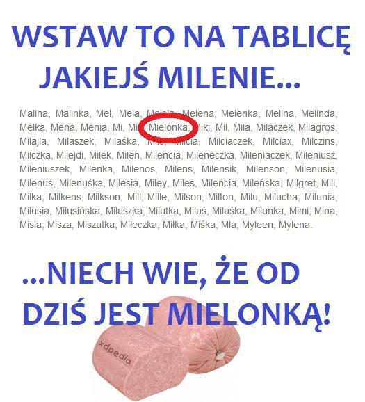 Wstaw to na tablicę jakiejś Milenie... Niech wie, że od dziś jest mielonką! Malina, Maa, Mel, Mela, Melcia, Melena, Melenka, Melina, Melinda, Melka, Mena, Menia, Mi, Mia, Mielonka, Miki, Mil, Mila, Milaczek, Milagros, Milajla, Milaszek, Milaśka, Milc, Milcia, Milciaczek, Milciax, Milczins, Milczka, Milejdi, Milek, Milen, Milencia, Mileneczka, Mileniaczek, Mileniusz, Mileniuszek, Milenka, Milenos, Milens, Milensik, Milenson, Milenusia, Milenuś, Milenuśka, Milesia, Miley, Mileś, Mileńcia, Mileńska, Milgret, Mili, Milka, Milkens, Milkson, Mill, Mille, Milson, Milton, Milu, Milucha, Milunia, Milusia, Milusińska, Miluszka, Milutka, Miluś, Miluśka, Miluńka, Mimi, Mina, Misia, Misza, Miszutka, Miłeczka, Miłka, Miśka, Mla, Myleen, Mylena
