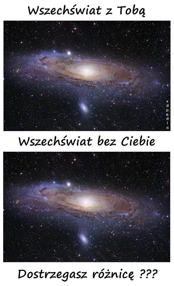 Wszechświat z Tobą vs. Wszechświat bez Ciebie Dostrzegasz różnicę???