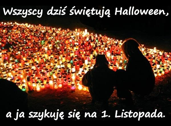 Wszyscy dziś świętują Halloween, a ja szykuję się na 1. Listopada.