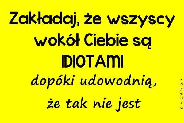 Zakładaj, że wszyscy wokół Ciebie są IDIOTAMI dopóki udowodnią, że tak nie jest Tagi: kwejk, memy, mem, ludzie, idioci.
