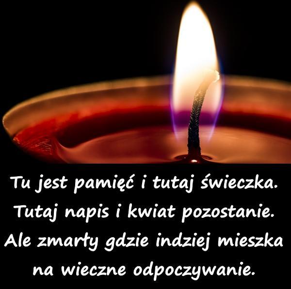Tu jest pamięć i tutaj świeczka. Tutaj napis i kwiat pozostanie. Ale zmarły gdzie indziej mieszka na wieczne odpoczywanie.
