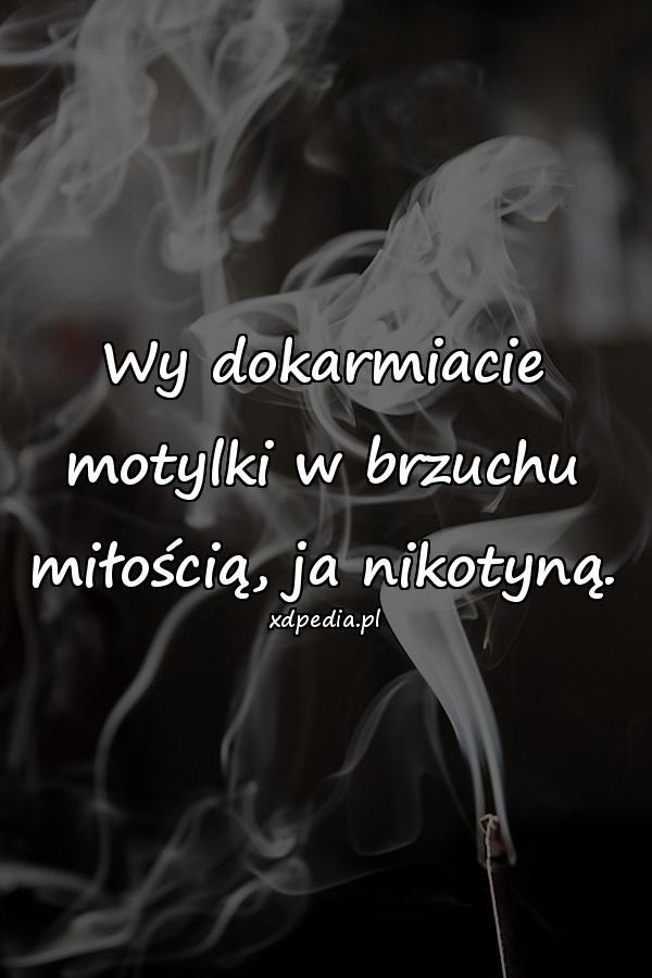 Wy dokarmiacie motylki w brzuchu miłością, ja nikotyną.