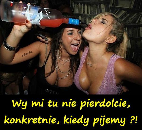 Wy mi tu nie pierrdolcie, konkretnie, kiedy pijemy ?! Tagi: demotywator, picie, melanż, impreza, demotywatory, demot.