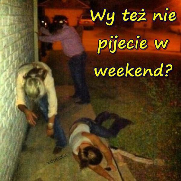Wy też nie pijecie w weekend?