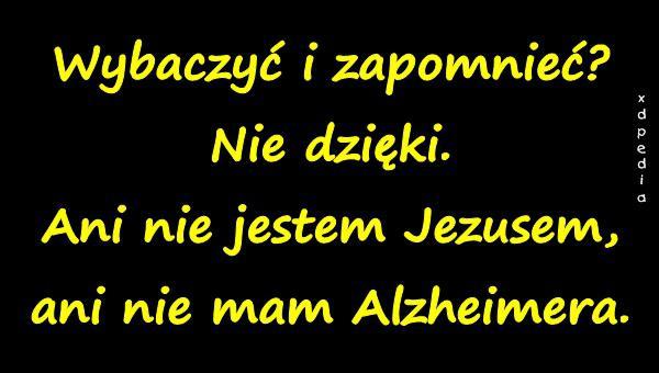 Wybaczyć i zapomnieć? Nie dzięki. Ani nie jestem Jezusem, ani nie mam Alzheimera.