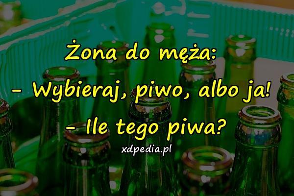 Żona do męża: - Wybieraj, piwo, albo ja! - Ile tego piwa?