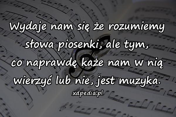 Wydaje nam się że rozumiemy słowa piosenki, ale tym, co naprawdę każe nam w nią wierzyć lub nie, jest muzyka.