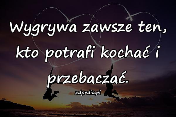 Wygrywa zawsze ten, kto potrafi kochać i przebaczać.