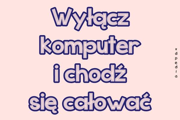 Wyłącz komputer i chodź się całować Tagi: memy, mem, całowanie, besty, pocałujmnie.