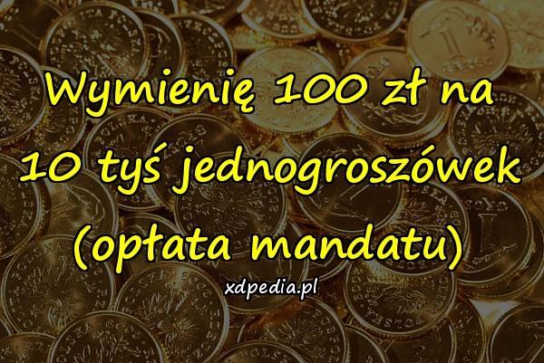 Wymienię 100 zł na 10 tyś jednogroszówek (opłata mandatu)