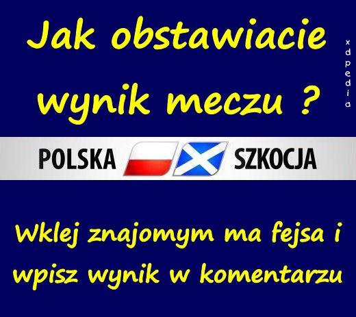 Jak obstawiacie wynik meczu Polska - Szkocja ?