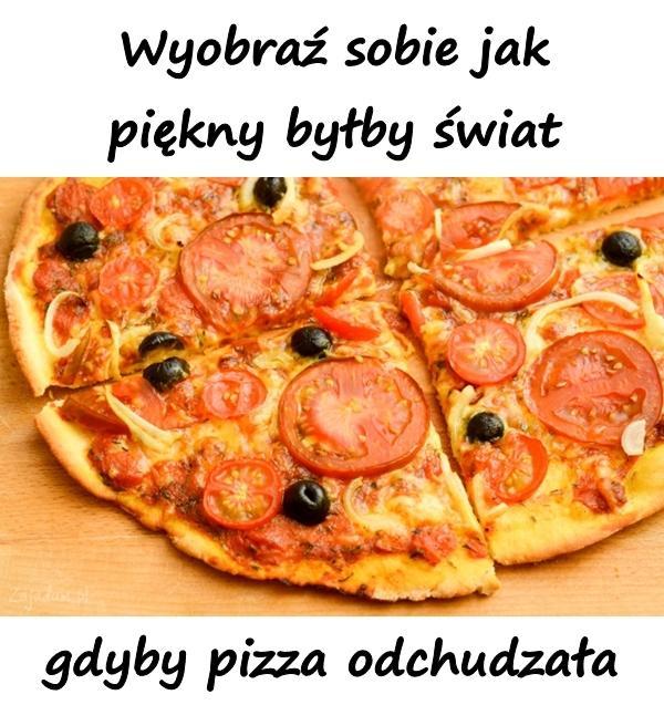 Wyobraź sobie jak piękny byłby świat gdyby pizza odchudzała