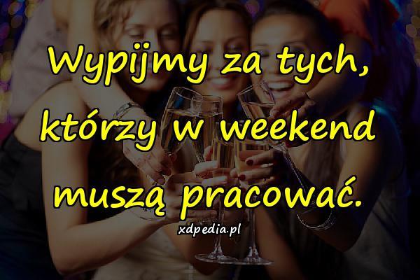 Wypijmy za tych, którzy w weekend muszą pracować.