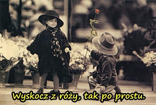 Wyskocz z róży, tak po prostu.