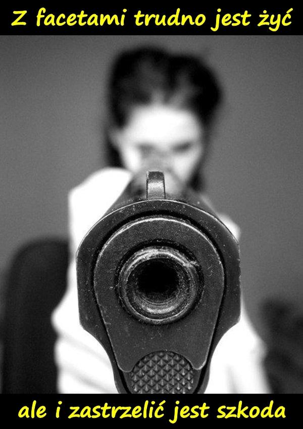 z facetami trudno jest żyć, ale i zastrzelić jest szkoda.
