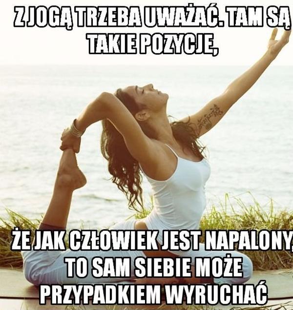 Z jogą trzeba uważać, tam są takie pozycje, że jak człowiek jest napalony, to sam siebie może przypadkiem wyruchać