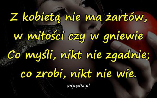 Z kobietą nie ma żartów, w miłości czy w gniewie Co myśli, nikt nie zgadnie; co zrobi, nikt nie wie.
