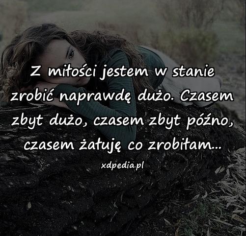 Z miłości jestem w stanie zrobić naprawdę dużo. Czasem zbyt dużo, czasem zbyt późno, czasem żałuję co zrobiłam...