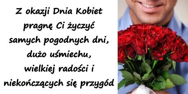 Z okazji Dnia Kobiet pragnę Ci życzyć samych pogodnych dni, dużo uśmiechu, wielkiej radości i niekończących się przygód.