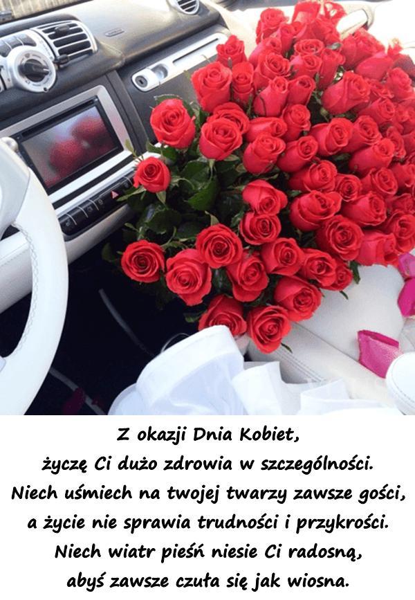 Z okazji Dnia Kobiet, życzę Ci dużo zdrowia w szczególności. Niech uśmiech na twojej twarzy zawsze gości, a życie nie sprawia trudności i przykrości. Niech wiatr pieśń niesie Ci radosną, abyś zawsze czuła się jak wiosna.