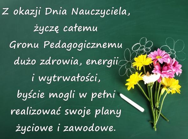 Z okazji Dnia Nauczyciela, życzę całemu Gronu Pedagogicznemu dużo zdrowia, energii i wytrwałości, byście mogli w pełni realizować swoje plany życiowe i zawodowe.