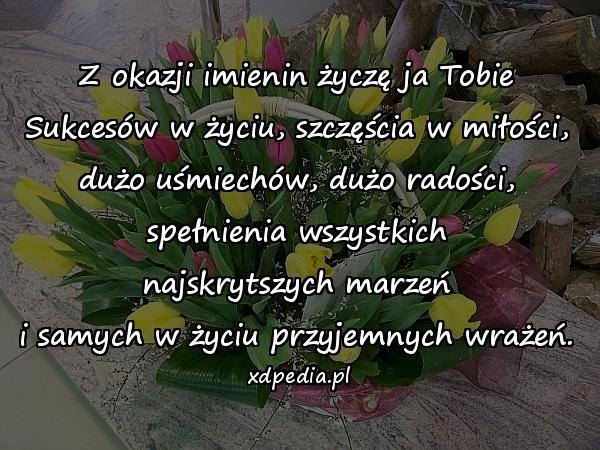 Z okazji imienin życzę ja Tobie Sukcesów w życiu, szczęścia w miłości, dużo uśmiechów, dużo radości, spełnienia wszystkich najskrytszych marzeń i samych w życiu przyjemnych wrażeń.