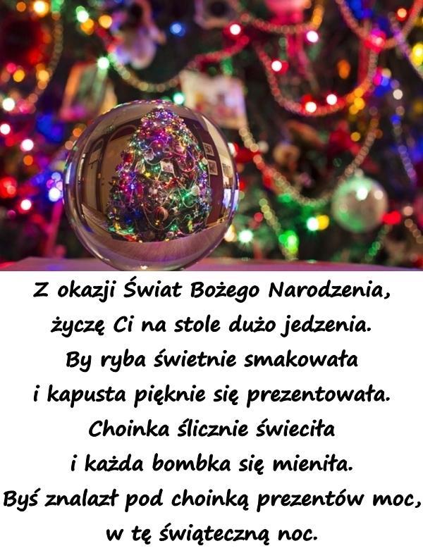 Z okazji Świat Bożego Narodzenia, życzę Ci na stole dużo jedzenia. By ryba świetnie smakowała i kapusta pięknie się prezentowała. Choinka ślicznie świeciła i każda bombka się mieniła. Byś znalazł pod choinką prezentów moc, w tę świąteczną noc.
