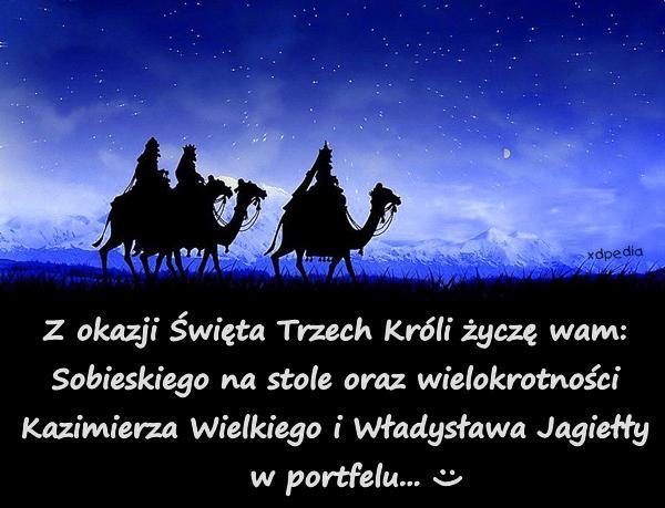 Z okazji Święta Trzech Króli życzę wam: Sobieskiego na stole oraz wielokrotności Kazimierza Wielkiego i Władysława Jagiełły w portfelu...