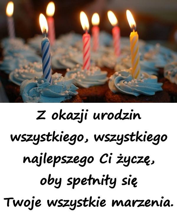 Z okazji urodzin wszystkiego, wszystkiego najlepszego Ci życzę, oby spełniły się Twoje wszystkie marzenia.