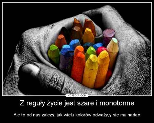 Z reguły życie jest szare i monotonne Ale to od nas zależy, jak wielu kolorów odważy,y się mu nadać