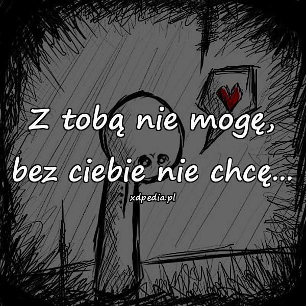 Z tobą nie mogę, bez ciebie nie chcę...