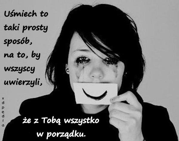 Uśmiech to taki prosty sposób, na to, by wszyscy uwierzyli, że z Tobą wszystko w porządku.