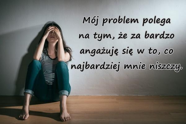 Mój problem polega na tym, że za bardzo angażuję się w to, co najbardziej mnie niszczy.