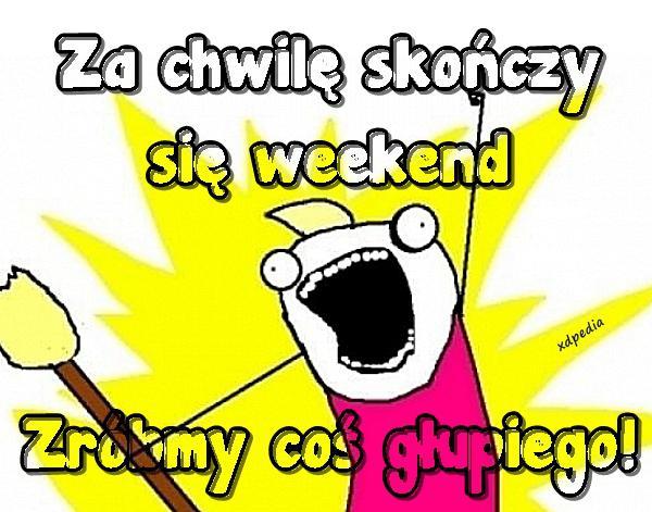 Za chwilę skończy się weekend... Zróbmy coś głupiego!