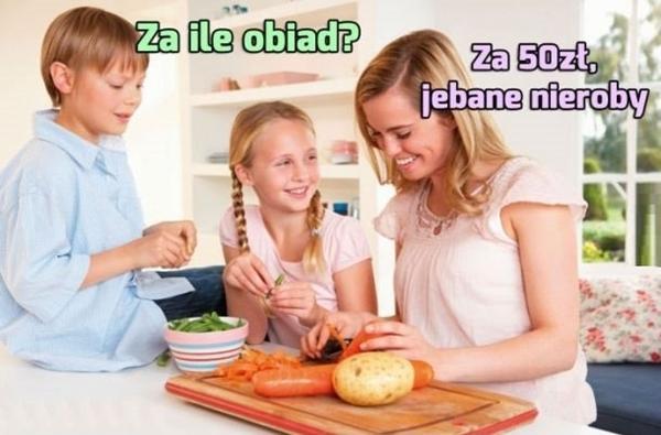 - Za ile obiad? - Za 50 zł jebbane nieroby!