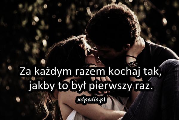 Za każdym razem kochaj tak, jakby to był pierwszy raz.