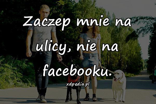 Zaczep mnie na ulicy, nie na facebooku.