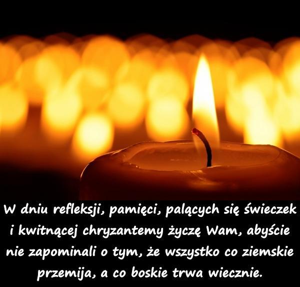 W dniu refleksji, pamięci, palących się świeczek i kwitnącej chryzantemy życzę Wam, abyście nie zapominali o tym, że wszystko co ziemskie przemija, a co boskie trwa wiecznie.