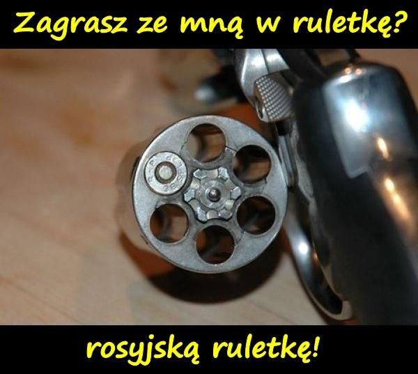 Zagrasz ze mną w ruletkę? Rosyjską ruletkę!