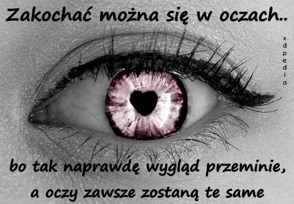 Zakochać można się w oczach.. bo tak naprawdę wygląd przeminie, a oczy zawsze zostaną te same