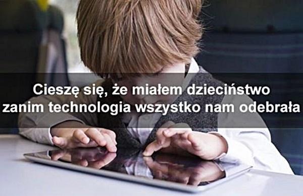 Cieszę się, ze miałem dzieciństwo zanim technologia wszystko nam odebrała