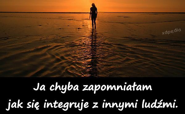 Ja chyba zapomniałam jak się integruje z innymi ludźmi. Tagi: demotywator, demotywatory, ludzie, demot, integracja, aspołeczność.